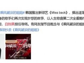 韩综被指抄袭乘风破浪的姐姐 韩国综艺节目《Miss back》